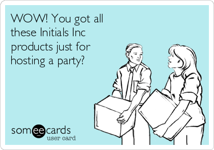 WOW! You got all these Initials Inc products just for hosting a party?