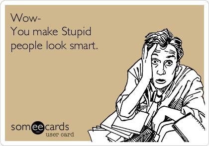 Wow- You make Stupid people look smart.