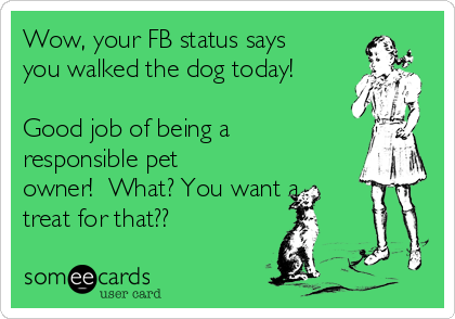 Wow, your FB status says  you walked the dog today!  Good job of being a  responsible pet owner!  What? You want a treat for that??