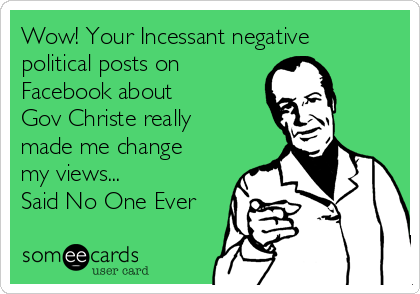Wow! Your Incessant negative political posts on Facebook about  Gov Christe really made me change my views... Said No One Ever
