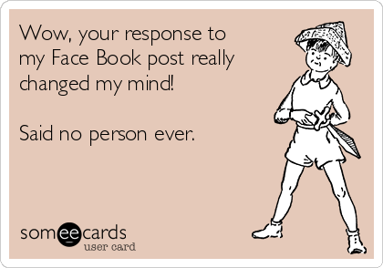 Wow, your response to my Face Book post really changed my mind!  Said no person ever.