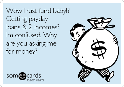 WowTrust fund baby!? Getting payday loans & 2 incomes? Im confused. Why are you asking me for money?