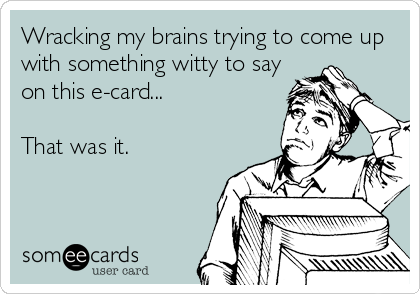 Wracking my brains trying to come up with something witty to say on this e-card...  That was it.