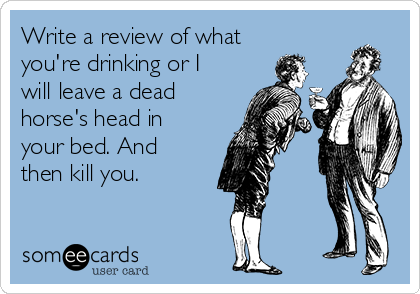 Write a review of what you're drinking or I will leave a dead horse's head in your bed. And then kill you.