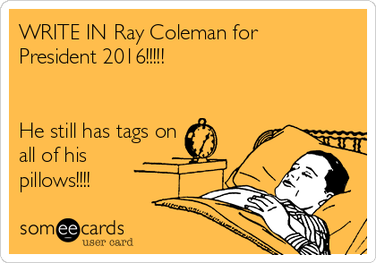 WRITE IN Ray Coleman for President 2016!!!!!   He still has tags on all of his pillows!!!!