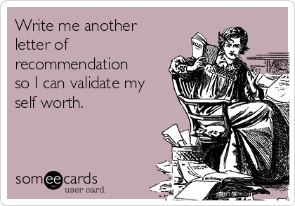 Write me another letter of recommendation so I can validate my self worth.