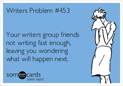 Writers Problem #453   Your writers group friends not writing fast enough, leaving you wondering what will happen next.