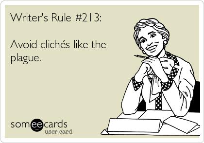 Writer's Rule #213:   Avoid clichés like the plague.