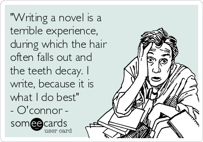 """""""Writing a novel is a terrible experience, during which the hair often falls out and the teeth decay. I write, because it is what I do best"""" - O'connor -"""