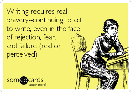 Writing requires real bravery--continuing to act, to write, even in the face of rejection, fear, and failure (real or perceived).