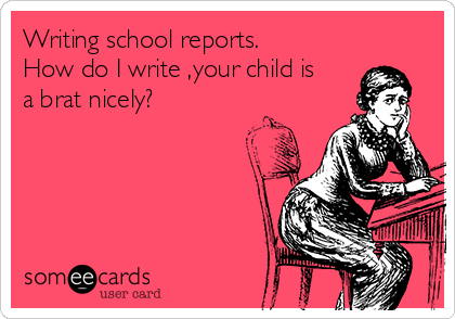 Writing school reports. How do I write ,your child is a brat nicely?