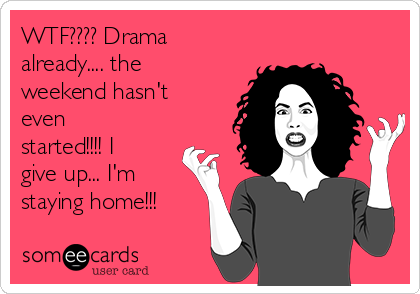 WTF???? Drama already.... the weekend hasn't even started!!!! I give up... I'm staying home!!!