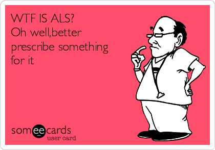 WTF IS ALS? Oh well,better prescribe something for it