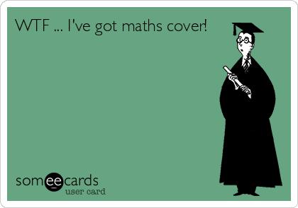 WTF ... I've got maths cover!