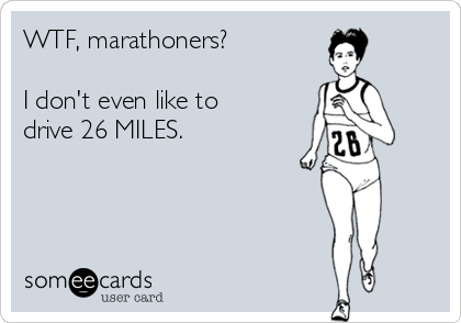 WTF, marathoners?   I don't even like to drive 26 MILES.
