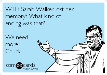WTF? Sarah Walker lost her memory? What kind of ending was that?  We need more Chuck
