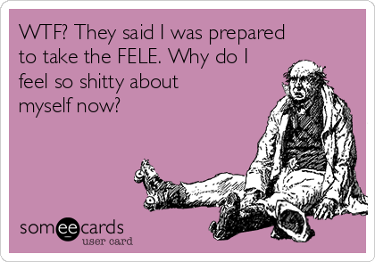 WTF? They said I was prepared to take the FELE. Why do I feel so shitty about myself now?