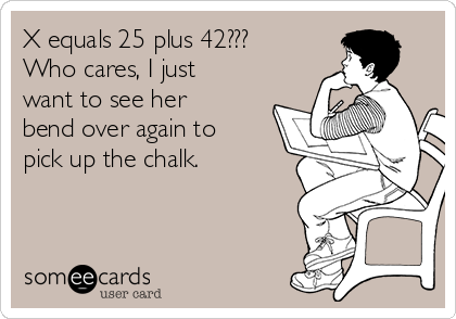X equals 25 plus 42??? Who cares, I just want to see her bend over again to pick up the chalk.