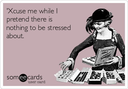 'Xcuse me while I pretend there is nothing to be stressed about.