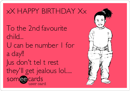 xX HAPPY BIRTHDAY Xx  To the 2nd favourite child... U can be number 1 for a day!!  Jus don't tel t rest they'll get jealous lol.....