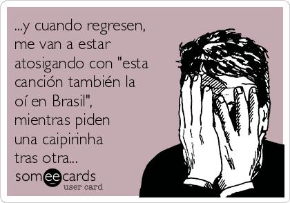 """...y cuando regresen, me van a estar atosigando con """"esta canción también la oí en Brasil"""", mientras piden una caipirinha tras otra..."""