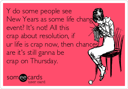 Y do some people see New Years as some life changing event? It's not! All this crap about resolution, if ur life is crap now, then chances are it's still ganna be crap on Thursday.