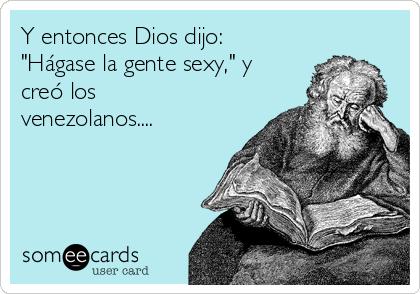 """Y entonces Dios dijo: """"Hágase la gente sexy,"""" y creó los venezolanos...."""