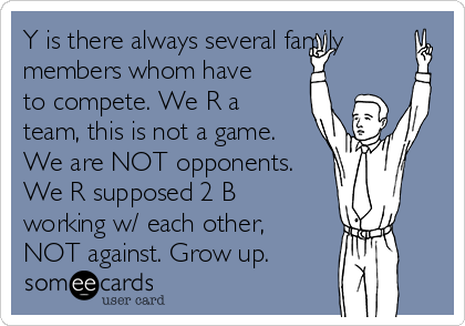 Y is there always several family members whom have to compete. We R a team, this is not a game. We are NOT opponents. We R supposed 2 B working w/ each other, NOT against. Grow up.