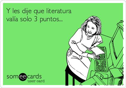 Y les dije que literatura valía solo 3 puntos...