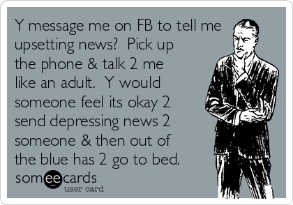 Y message me on FB to tell me upsetting news?  Pick up the phone & talk 2 me like an adult.  Y would someone feel its okay 2 send depressing news 2 someone & then out of the blue has 2 go to bed.
