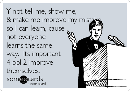Y not tell me, show me, & make me improve my mistake, so I can learn, cause not everyone learns the same way.  Its important 4 ppl 2 improve themselves.