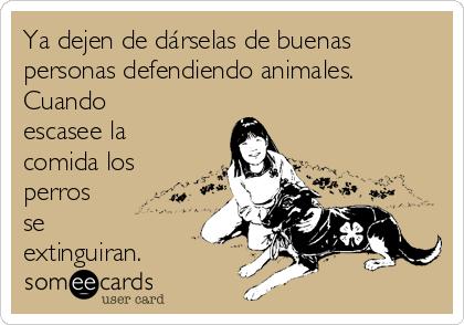 Ya dejen de dárselas de buenas personas defendiendo animales. Cuando escasee la comida los perros se extinguiran.