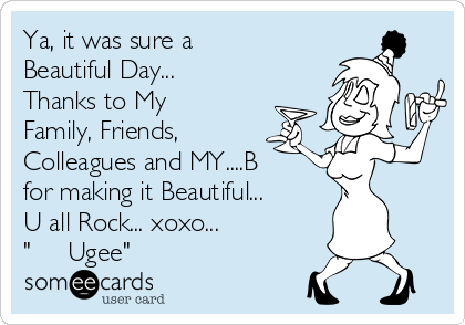 "Ya, it was sure a Beautiful Day... Thanks to My Family, Friends, Colleagues and MY....B for making it Beautiful... U all Rock... xoxo... ""     Ugee"""