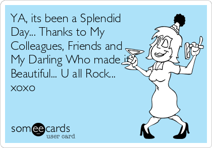 YA, its been a Splendid Day... Thanks to My Colleagues, Friends and My Darling Who made it Beautiful... U all Rock... xoxo