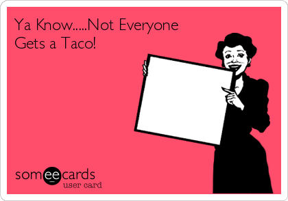 Ya Know.....Not Everyone Gets a Taco!