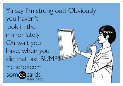 Ya say I'm strung out? Obviously you haven't look in the mirror lately. Oh wait you have, when you did that last BUMP!!! ~cherokee~