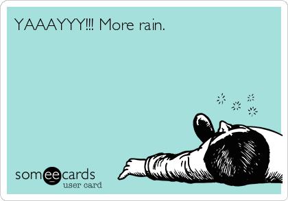 YAAAYYY!!! More rain.