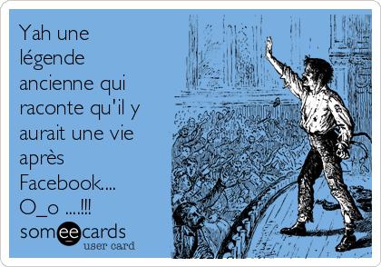 Yah une légende ancienne qui raconte qu'il y aurait une vie après Facebook.... O_o ....!!!