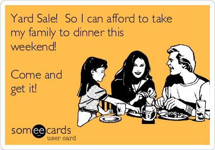 Yard Sale!  So I can afford to take my family to dinner this weekend!  Come and get it!