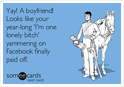 Yay! A boyfriend! Looks like your year-long 'I'm one lonely bitch' yammering on Facebook finally paid off.