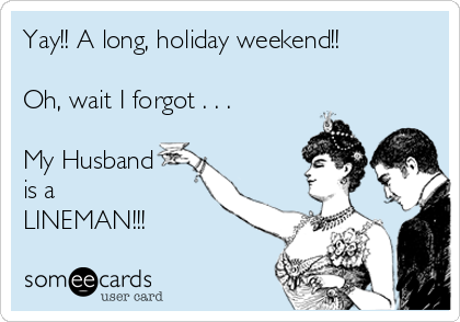 Yay!! A long, holiday weekend!!  Oh, wait I forgot . . .   My Husband is a LINEMAN!!!