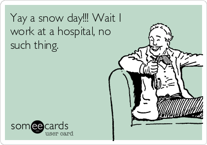 Yay a snow day!!! Wait I work at a hospital, no such thing.