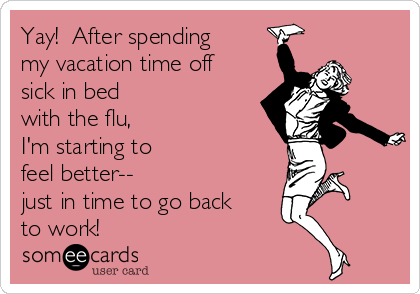 Yay!  After spending my vacation time off sick in bed  with the flu,  I'm starting to  feel better--  just in time to go back to work!