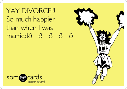 YAY DIVORCE!!! So much happier than when I was married