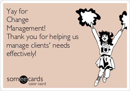 Yay for  Change Management! Thank you for helping us  manage clients' needs effectively!