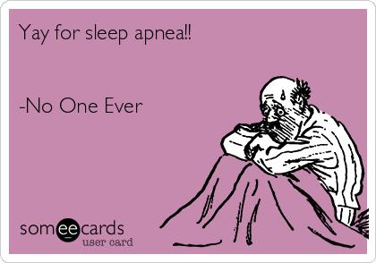 Yay for sleep apnea!!   -No One Ever