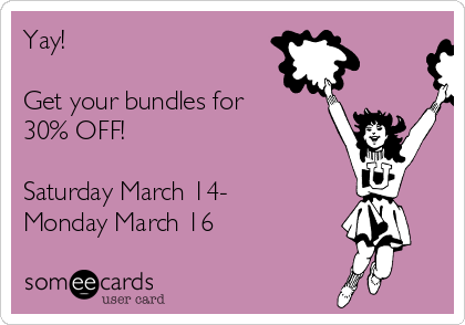 Yay!   Get your bundles for 30% OFF!  Saturday March 14- Monday March 16