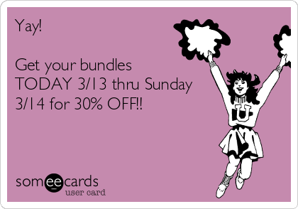 Yay!   Get your bundles TODAY 3/13 thru Sunday 3/14 for 30% OFF!!