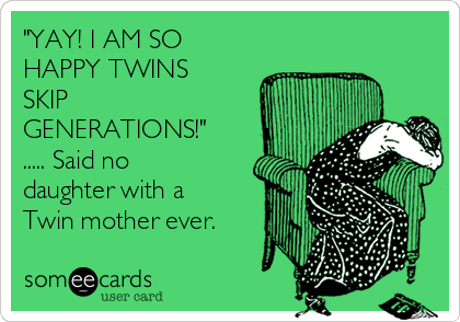 """""""YAY! I AM SO HAPPY TWINS SKIP GENERATIONS!"""" ..... Said no daughter with a Twin mother ever."""