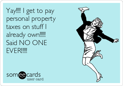 Yay!!!! I get to pay personal property taxes on stuff I already own!!!!! Said NO ONE  EVER!!!!!